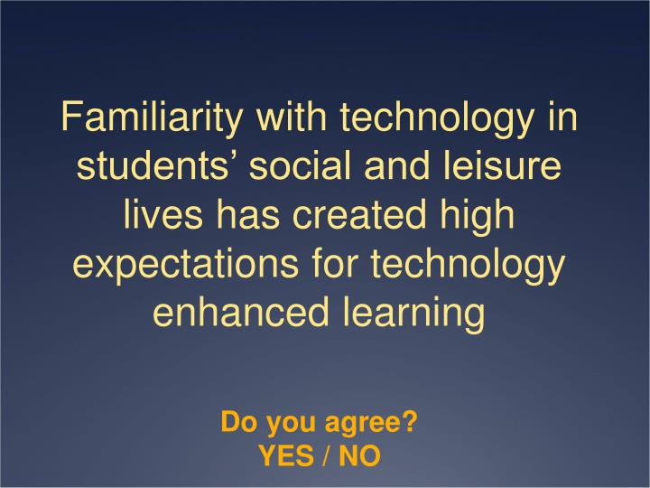 Familiarity with technology in students' social and leisure lives has created high expectations for technology enhanced learning