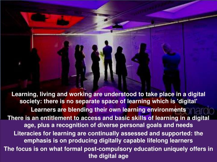 Learning, living and working are understood to take place in a digital society: there is no separate space of learning which is 'digital'