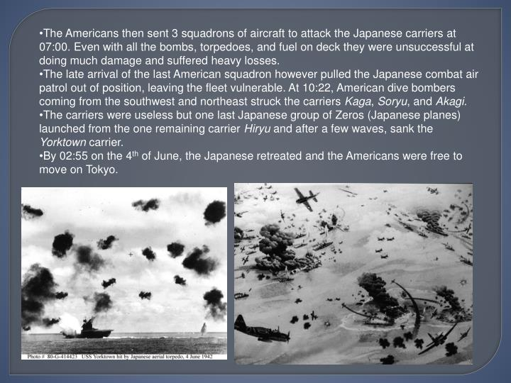 The Americans then sent 3 squadrons of aircraft to attack the Japanese carriers at 07:00. Even with all the bombs, torpedoes, and fuel on deck they were unsuccessful at doing much damage and suffered heavy losses.