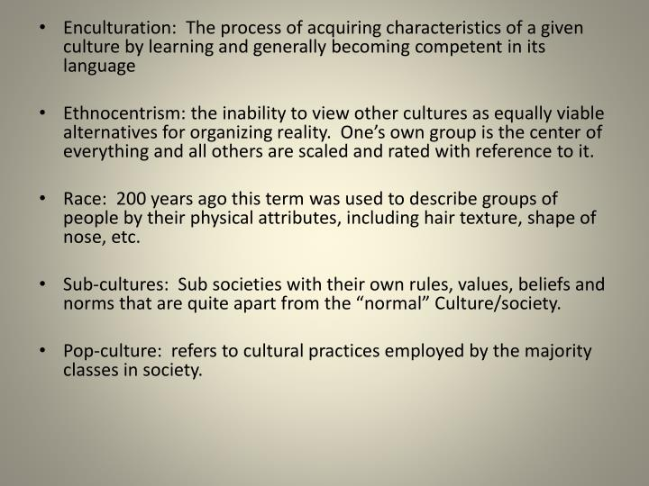 Enculturation:  The process of acquiring characteristics of a given culture by learning and generally becoming competent in its language