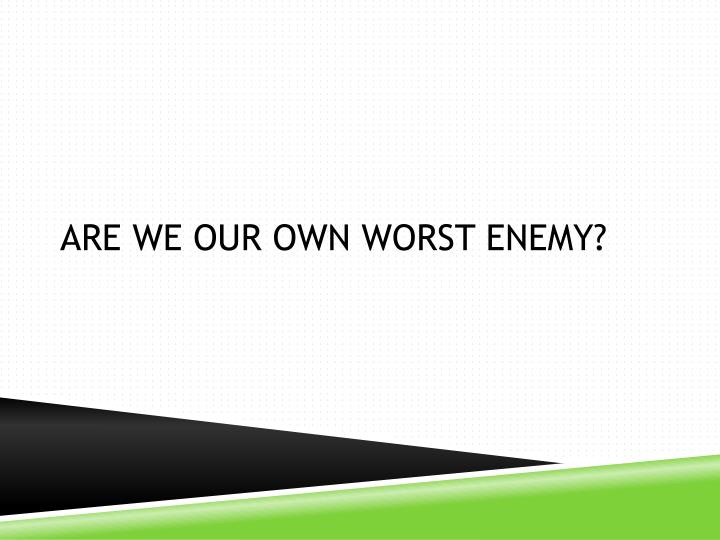 Are we our own worst enemy?