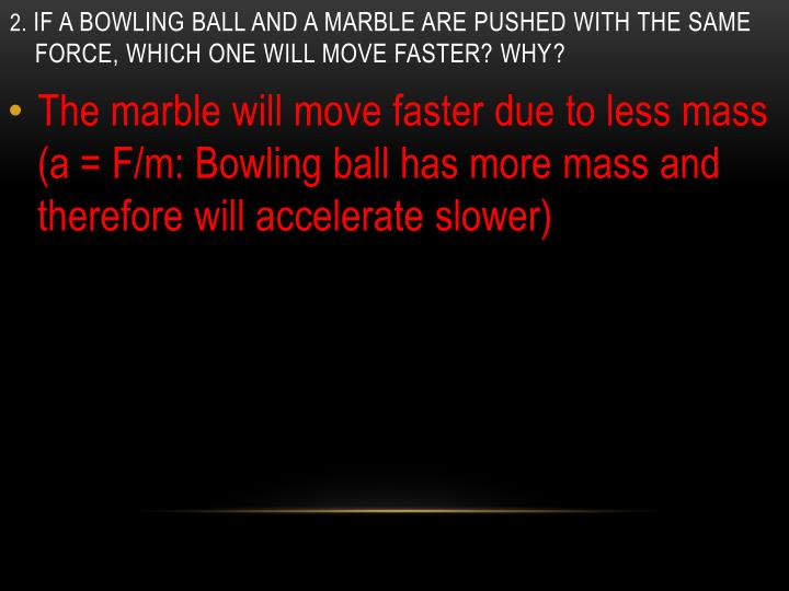2 if a bowling ball and a marble are pushed with the same force which one will move faster why