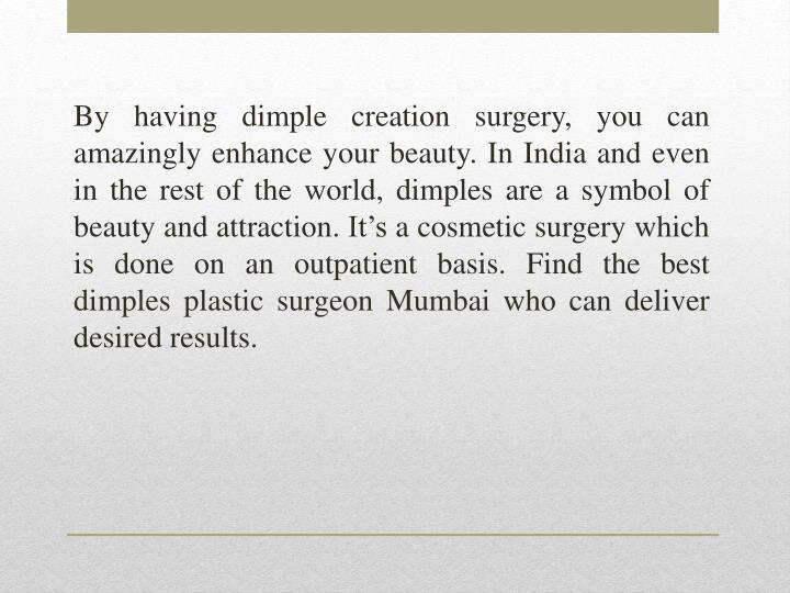 By having dimple creation surgery, you can amazingly enhance your beauty. In India and even in the rest of the world, dimples are a symbol of beauty and attraction. It's a cosmetic surgery which is done on an outpatient basis. Find the best