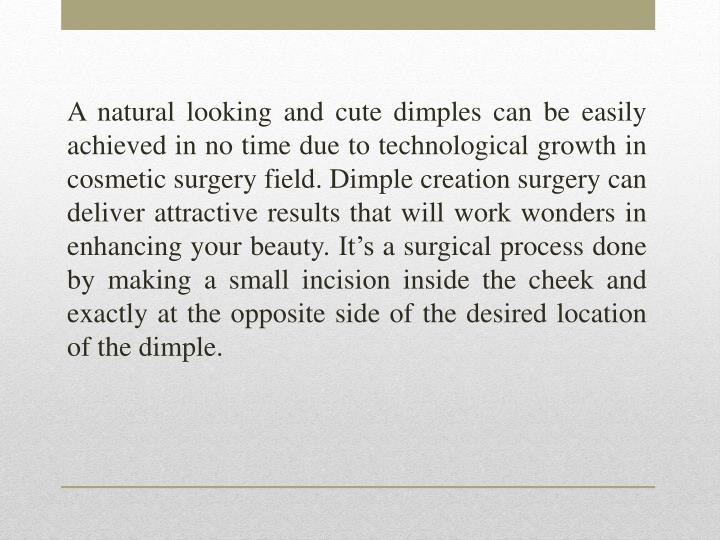A natural looking and cute dimples can be easily achieved in no time due to technological growth in cosmetic surgery field. Dimple creation surgery can deliver attractive results that will work wonders in enhancing your beauty. It's a surgical process done by making a small incision inside the cheek and exactly at the opposite side of the desired location of the dimple.