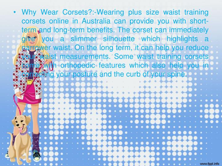 Why Wear Corsets?:-Wearing plus size waist training corsets online in Australia can provide you with short-term and long-term benefits. The corset can immediately give you a slimmer silhouette which highlights a narrower waist. On the long term, it can help you reduce your waist measurements. Some waist training corsets come with orthopedic features which also help you in correcting your posture and the curb of your spine.