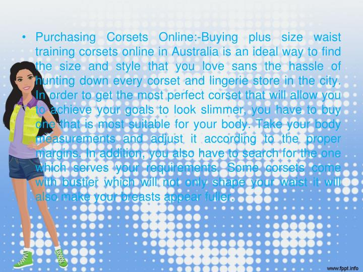 Purchasing Corsets Online:-Buying plus size waist training corsets online in Australia is an ideal way to find the size and style that you love sans the hassle of hunting down every corset and lingerie store in the city. In order to get the most perfect corset that will allow you to achieve your goals to look slimmer, you have to buy one that is most suitable for your body. Take your body measurements and adjust it according to the proper margins. In addition, you also have to search for the one which serves your requirements. Some corsets come with bustier which will not only shape your waist it will also make your breasts appear fuller.