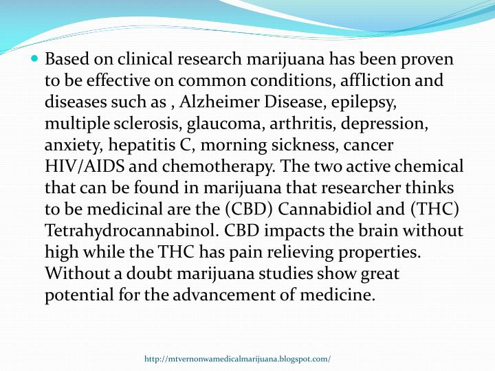 Based on clinical research marijuana has been proven to be effective on common conditions, affliction and diseases such as , Alzheimer Disease, epilepsy, multiple sclerosis, glaucoma, arthritis, depression, anxiety, hepatitis C, morning sickness, cancer HIV/AIDS and chemotherapy. The two active chemical that can be found in marijuana that researcher thinks to be medicinal are the (CBD)