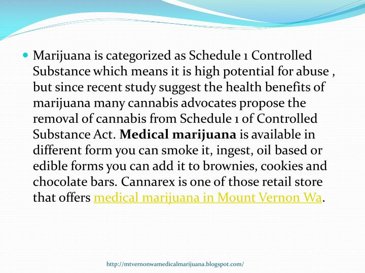 Marijuana is categorized as Schedule 1 Controlled Substance which means it is high potential for abuse , but since recent study suggest the health benefits of marijuana many cannabis advocates propose the removal of cannabis from Schedule 1 of Controlled Substance Act.