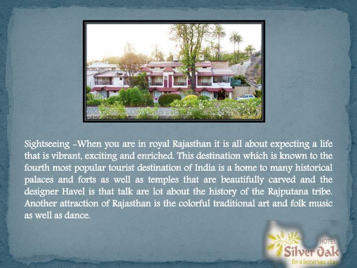 Sightseeing -When you are in royal Rajasthan it is all about expecting a life that is vibrant, excit...