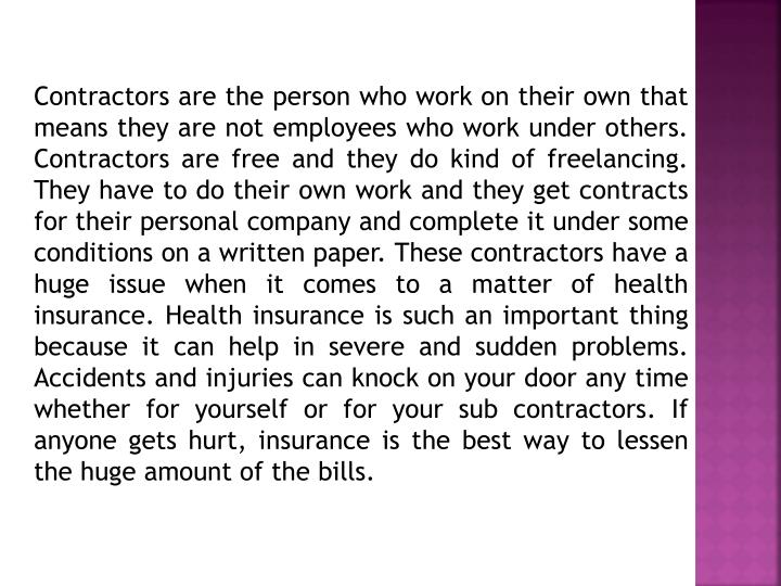 Contractors are the person who work on their own that means they are not employees who work under others. Contractors are free and they do kind of freelancing. They have to do their own work and they get contracts for their personal company and complete it under some conditions on a written paper. These contractors have a huge issue when it comes to a matter of health insurance. Health insurance is such an important thing because it can help in severe and sudden problems. Accidents and injuries can knock on your door any time whether for yourself or for your sub contractors. If anyone gets hurt, insurance is the best way to lessen the huge amount of the bills.