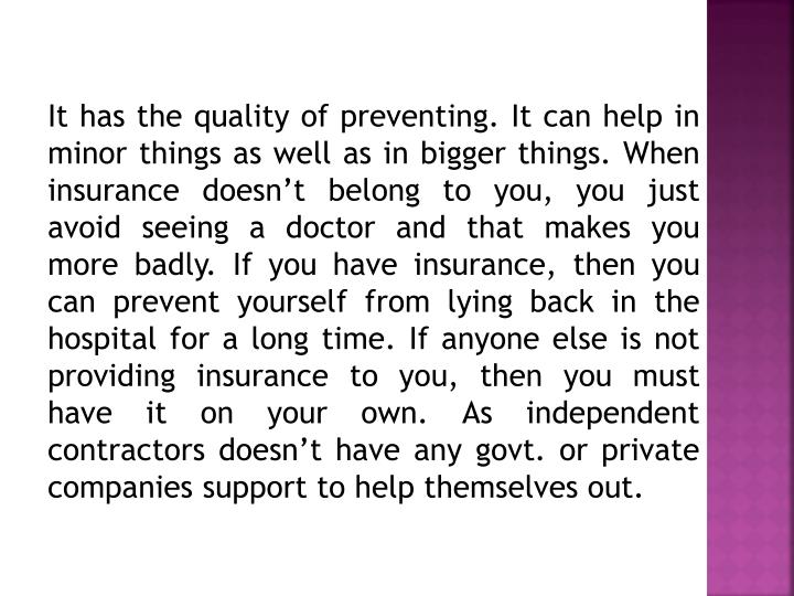 It has the quality of preventing. It can help in minor things as well as in bigger things. When insurance doesn't belong to you, you just avoid seeing a doctor and that makes you more badly. If you have insurance, then you can prevent yourself from lying back in the hospital for a long time. If anyone else is not providing insurance to you, then you must have it on your own. As independent contractors doesn't have any govt. or private companies support to help themselves out.