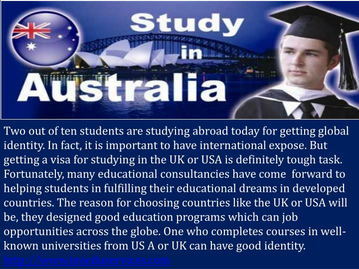 Two out of ten students are studying abroad today for getting global identity. In fact, it is important to have international expose. But getting a visa for studying in the UK or USA is definitely tough task. Fortunately, many educational consultancies have come  forward to helping students in fulfilling their educational dreams in developed countries. The reason for choosing countries like the UK or USA will be, they designed good education programs which can job opportunities across the globe. One who completes courses in well-known universities from US A or UK can have good