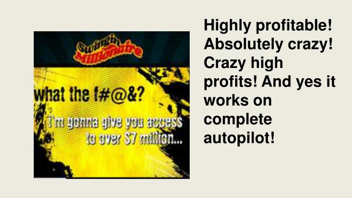Highly profitable! Absolutely crazy! Crazy high profits! And yes it works on complete autopilot!