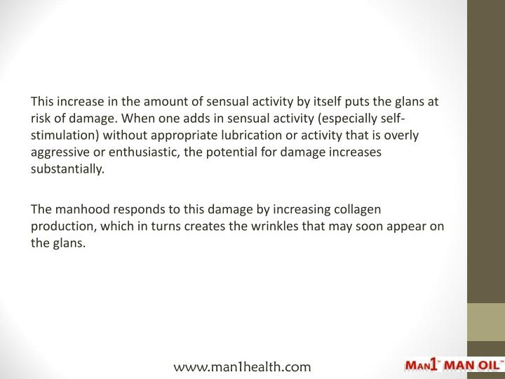 This increase in the amount of sensual activity by itself puts the glans at risk of damage. When one adds in sensual activity (especially self-stimulation) without appropriate lubrication or activity that is overly aggressive or enthusiastic, the potential for damage increases substantially.