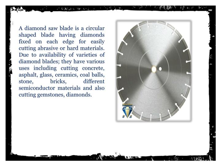 A diamond saw blade is a circular shaped blade having diamonds fixed on each edge for easily cutting abrasive or hard materials. Due to availability of varieties of diamond blades; they have various uses including cutting concrete, asphalt, glass, ceramics, coal balls, stone,