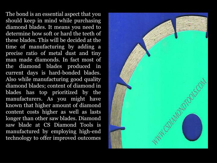 The bond is an essential aspect that you should keep in mind while purchasing diamond blades. It means you need to determine how soft or hard the teeth of these blades. This will be decided at the time of manufacturing by adding a precise ratio of metal dust and tiny man made diamonds. In fact most of the diamond blades produced in current days is hard-bonded blades. Also while manufacturing good quality diamond blades; content of diamond in blades has top prioritized by the manufacturers. As you might have known that higher amount of diamond content costs higher as well as lasts longer than other saw blades. Diamond saw blade at CS Diamond Tools is manufactured by employing high-end technology to offer improved outcomes
