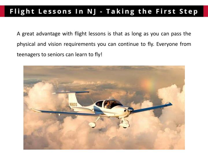 A great advantage with flight lessons is that as long as you can pass the physical and vision requirements you can continue to fly. Everyone from teenagers to seniors can learn to fly!