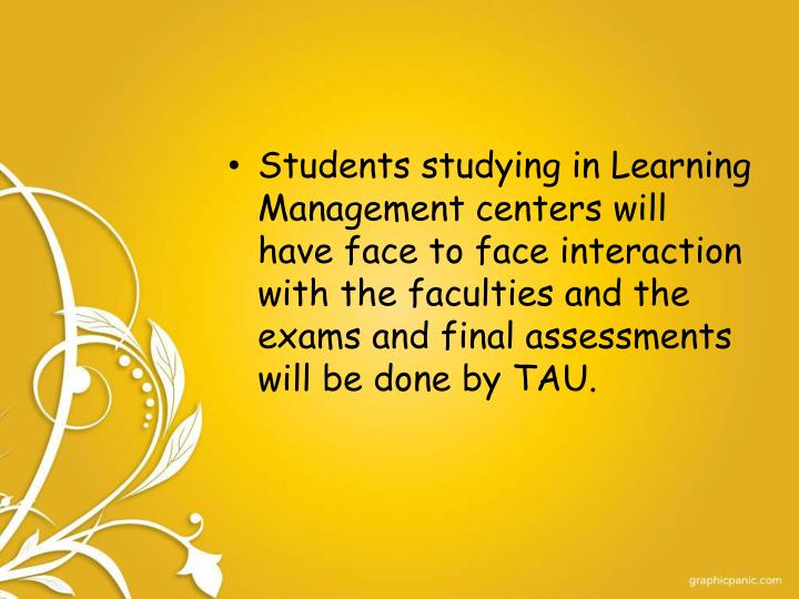 Students studying in Learning Management centers will have face to face interaction with the faculties and the exams and final assessments will be done by TAU.