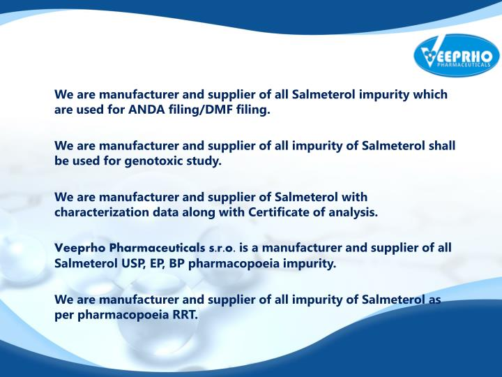 We are manufacturer and supplier of all Salmeterol impurity which are used for ANDA filing/DMF filing.