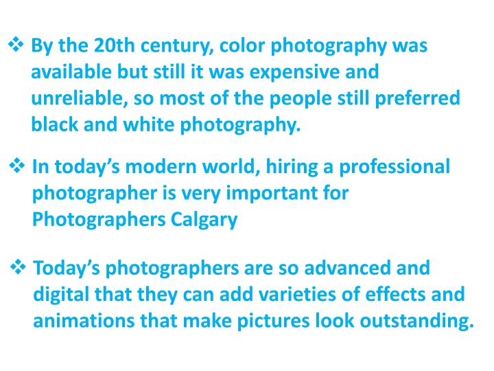 By the 20th century, color photography was available but still it was expensive and unreliable, so most of the people still preferred black and white photography.