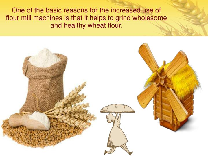 One of the basic reasons for the increased use of flour mill machines is that it helps to grind whol...