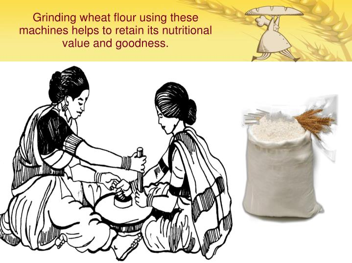 Grinding wheat flour using these machines helps to retain its nutritional value and goodness.