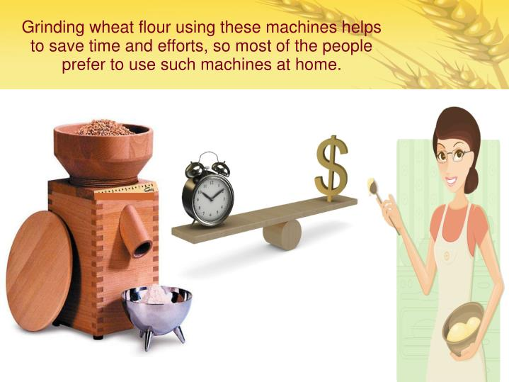 Grinding wheat flour using these machines helps to save time and efforts, so most of the people prefer to use such machines at home.