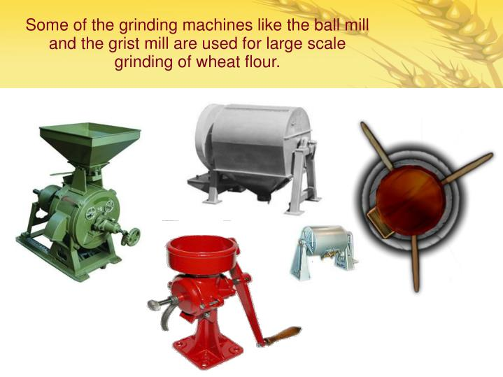 Some of the grinding machines like the ball mill and the grist mill are used for large scale grinding of wheat flour.