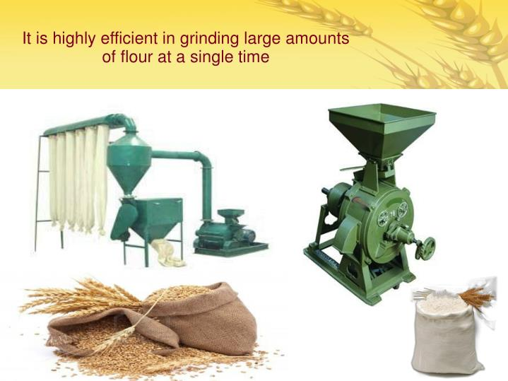It is highly efficient in grinding large amounts of flour at a single time