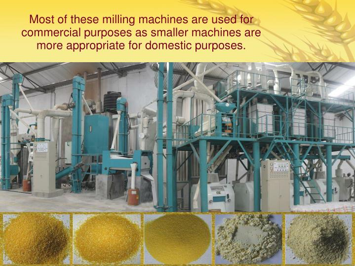 Most of these milling machines are used for commercial purposes as smaller machines are more appropriate for domestic purposes.