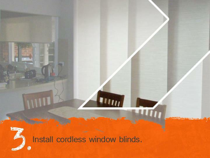 Install cordless window blinds.