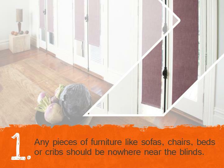 Any pieces of furniture like sofas, chairs, beds or cribs should be nowhere near the blinds.
