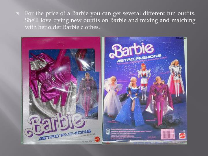 For the price of a Barbie you can get several different fun outfits. She'll love trying new outfits on Barbie and mixing and matching with her older Barbie clothes.