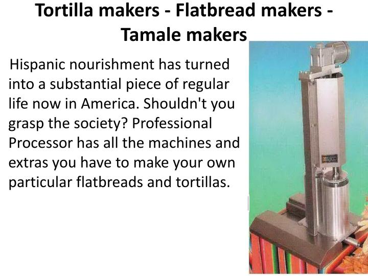Tortilla makers - Flatbread makers - Tamale makers