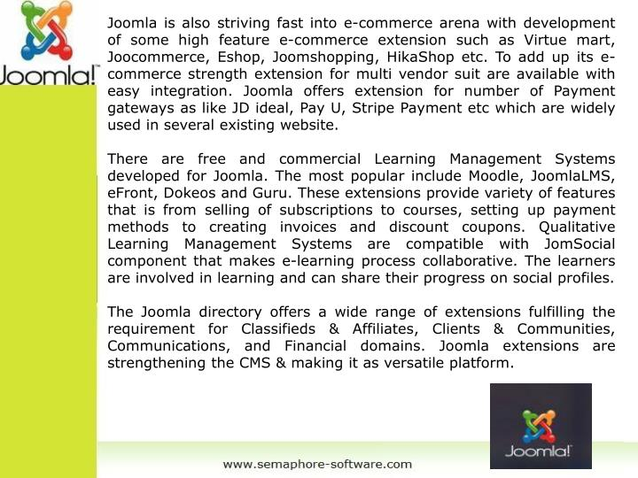 Joomla is also striving fast into e-commerce arena with development of some high feature e-commerce extension such as Virtue mart, Joocommerce, Eshop, Joomshopping, HikaShop etc. To add up its e-commerce strength extension for multi vendor suit are available with easy integration. Joomla offers extension for number of Payment gateways as like JD ideal, Pay U, Stripe Payment etc which are widely used in several existing website.
