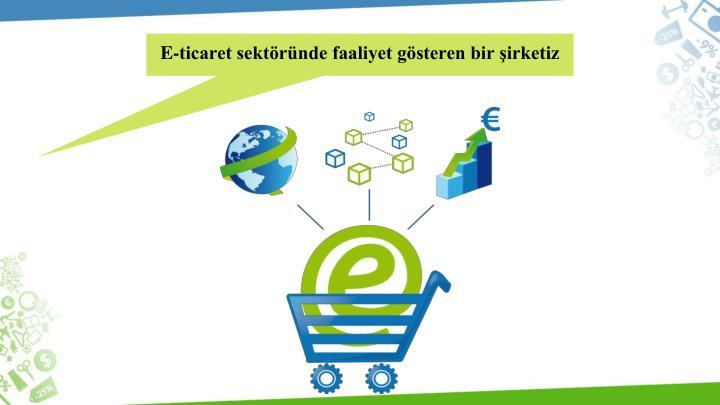 E-ticaret sektöründe faaliyet gösteren bir şirketiz