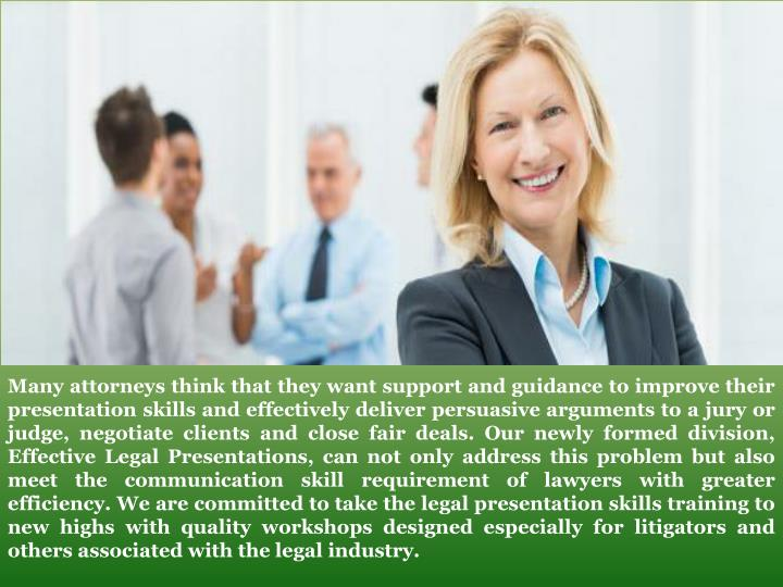 Many attorneys think that they want support and guidance to improve their presentation skills and effectively deliver persuasive arguments to a jury or judge, negotiate clients and close fair deals. Our newly formed division, Effective Legal Presentations, can not only address this problem but also meet the communication skill requirement of lawyers with greater efficiency. We are committed to take the legal presentation skills training to new highs with quality workshops designed especially for litigators and others associated with the legal industry.
