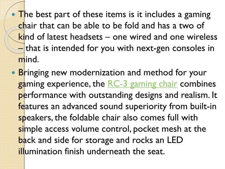 The best part of these items is it includes a gaming chair that can be able to be fold and has a two of kind of latest headsets – one wired and one wireless – that is intended for you with next-gen consoles in mind.