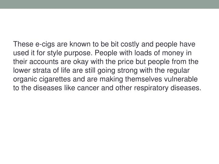 These e-cigs are known to be bit costly and people have used it for style purpose. People with loads of money in their accounts are okay with the price but people from the lower strata of life are still going strong with the regular organic cigarettes and are making themselves vulnerable to the diseases like cancer and other respiratory diseases.