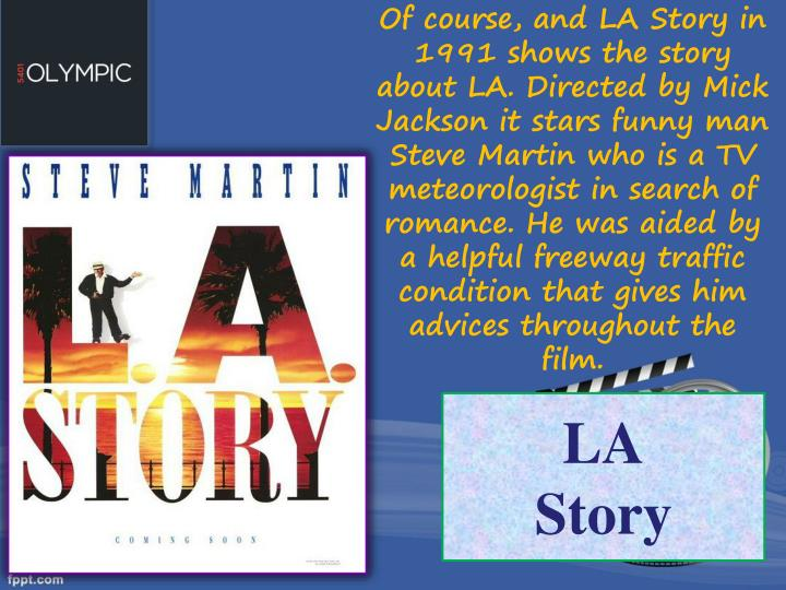 Of course, and LA Story in 1991 shows the story about LA. Directed by Mick Jackson it stars funny man Steve Martin who is a TV meteorologist in search of romance. He was aided by a helpful freeway traffic condition that gives him advices throughout the film.