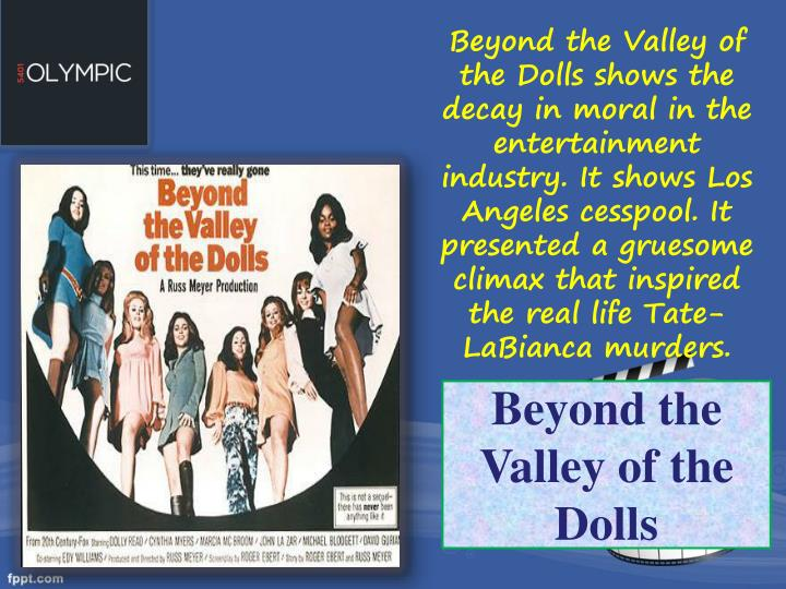Beyond the Valley of the Dolls shows the decay in moral in the entertainment industry. It shows Los Angeles cesspool. It presented a gruesome climax that inspired the real life Tate-