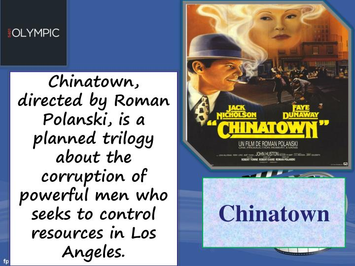 Chinatown, directed by Roman Polanski, is a planned trilogy about the corruption of powerful men who seeks to control resources in Los Angeles