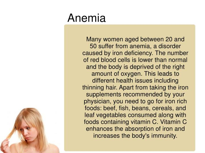 Many women aged between 20 and 50 suffer from anemia, a disorder caused by iron deficiency. The number of red blood cells is lower than normal and the body is deprived of the right amount of oxygen. This leads to different health issues including thinning hair. Apart from taking the iron supplements recommended by your physician, you need to go for iron rich foods: beef, fish, beans, cereals, and leaf vegetables consumed along with foods containing vitamin C. Vitamin C enhances the absorption of iron and increases the body's immunity.