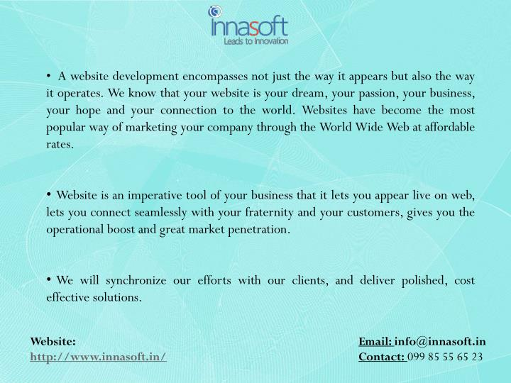 A website development encompasses not just the way it appears but also the way it operates. We know that your website is your dream, your passion, your business, your hope and your connection to the world. Websites have become the most popular way of marketing your company through the World Wide Web at affordable rates.