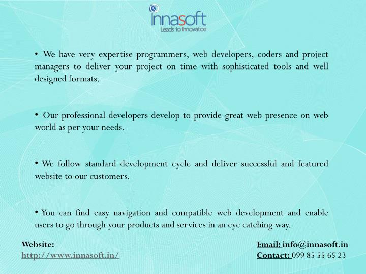 We have very expertise programmers, web developers, coders and project managers to deliver your project on time with sophisticated tools and well designed formats.