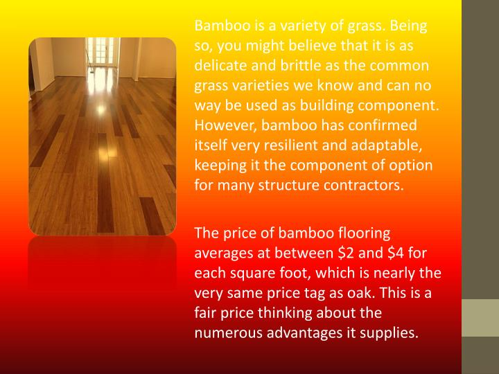 Bamboo is a variety of grass. Being so, you might believe that it is as delicate and brittle as the common grass varieties we know and can no way be used as building component. However, bamboo has confirmed itself very resilient and adaptable, keeping it the component of option for many structure contractors.
