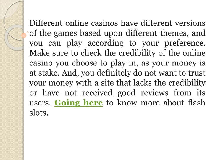 Different online casinos have different versions of the games based upon different themes, and you can play according to your preference. Make sure to check the credibility of the online casino you choose to play in, as your money is at stake. And, you definitely do not want to trust your money with a site that lacks the credibility or have not received good reviews from its users
