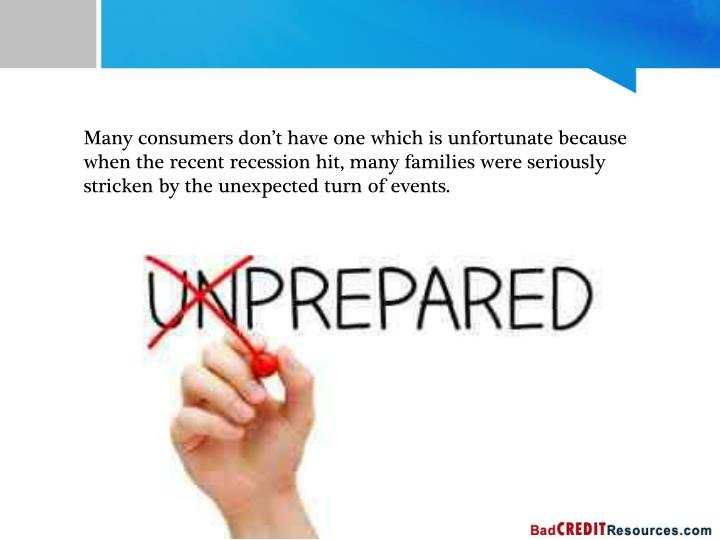 Many consumers don't have one which is unfortunate because when the recent recession hit, many families were seriously stricken by the unexpected turn of events.