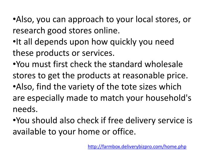 Also, you can approach to your local stores, or research good stores online.