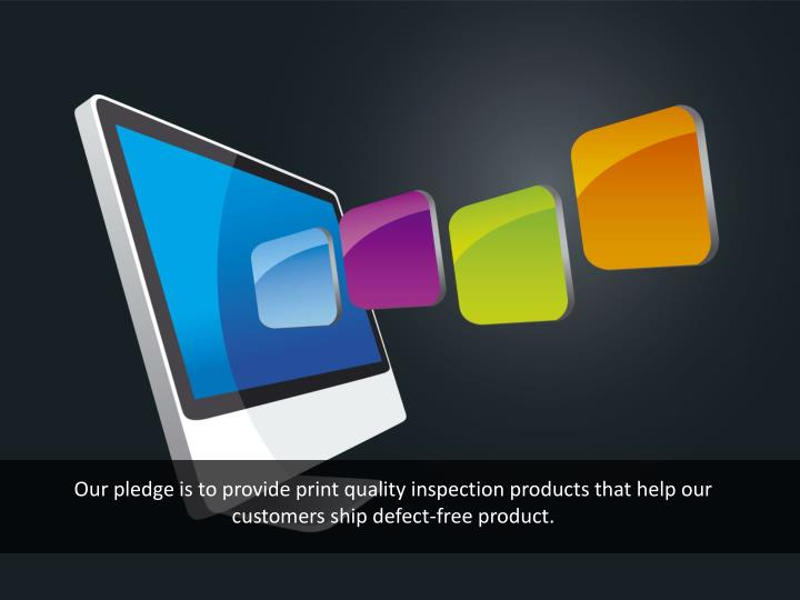 Our pledge is to provide print quality inspection products that help our customers ship defect-free product.